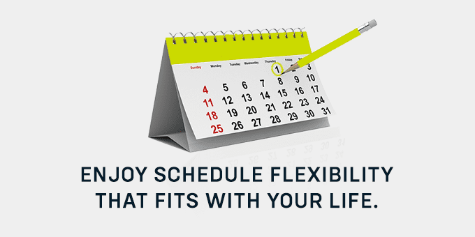 Enjoy schedule flexibility.